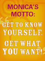 Monica Magnetti's Motto: Get To Know Yourself. Get What You Want!